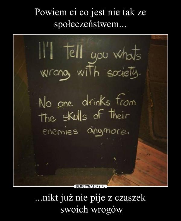 ...nikt już nie pije z czaszek swoich wrogów –
