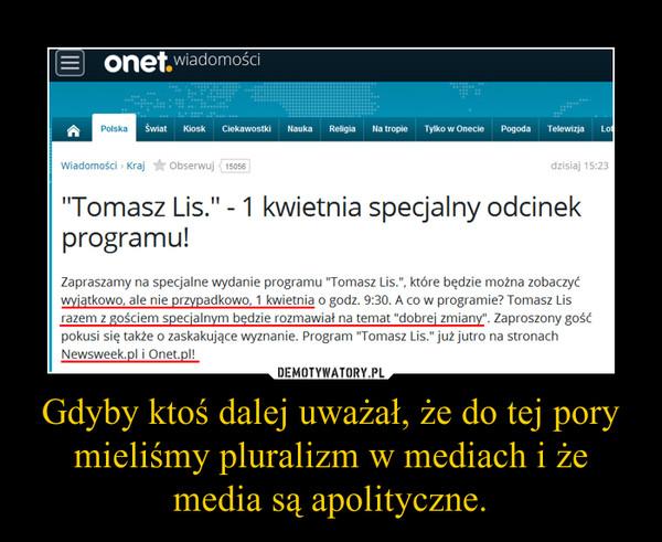Gdyby ktoś dalej uważał, że do tej pory mieliśmy pluralizm w mediach i że media są apolityczne. –