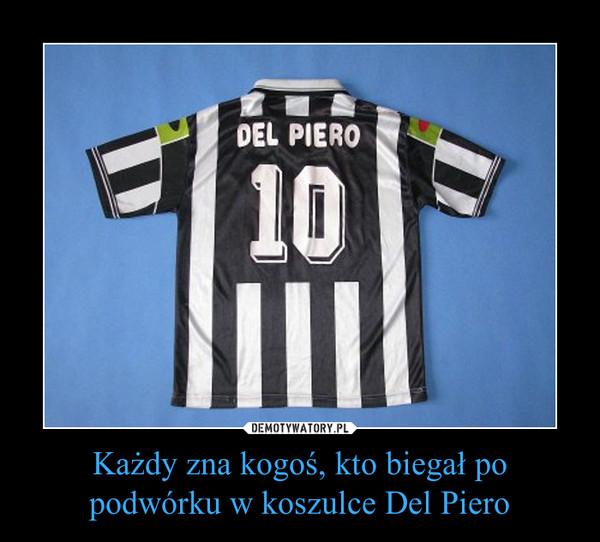 Każdy zna kogoś, kto biegał po podwórku w koszulce Del Piero –