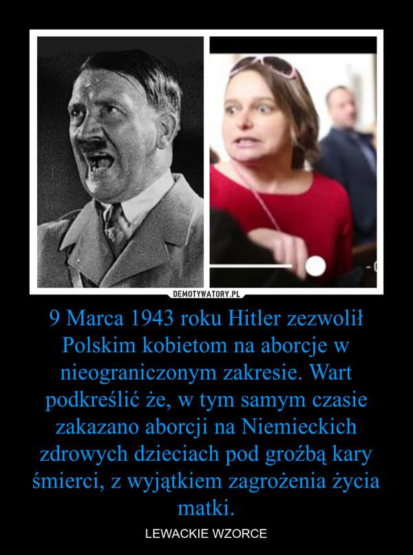 9 Marca 1943 roku Hitler zezwolił Polskim kobietom na aborcje w nieograniczonym zakresie. Wart podkreślić że, w tym samym czasie zakazano aborcji na Niemieckich zdrowych dzieciach pod groźbą kary śmierci, z wyjątkiem zagrożenia życia matki. – LEWACKIE WZORCE