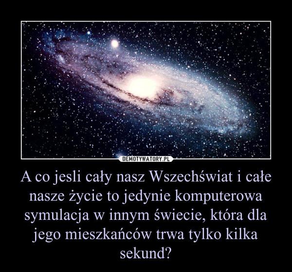 A co jesli cały nasz Wszechświat i całe nasze życie to jedynie komputerowa symulacja w innym świecie, która dla jego mieszkańców trwa tylko kilka sekund? –