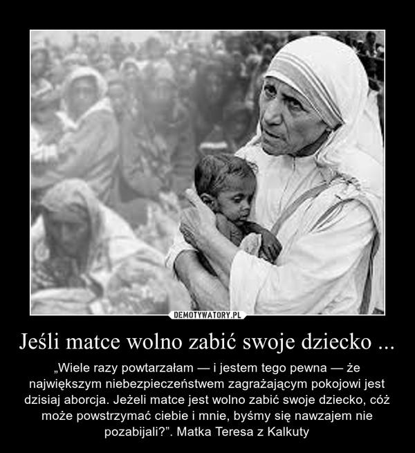 """Jeśli matce wolno zabić swoje dziecko ... – """"Wiele razy powtarzałam — i jestem tego pewna — że największym niebezpieczeństwem zagrażającym pokojowi jest dzisiaj aborcja. Jeżeli matce jest wolno zabić swoje dziecko, cóż może powstrzymać ciebie i mnie, byśmy się nawzajem nie pozabijali?"""". Matka Teresa z Kalkuty"""