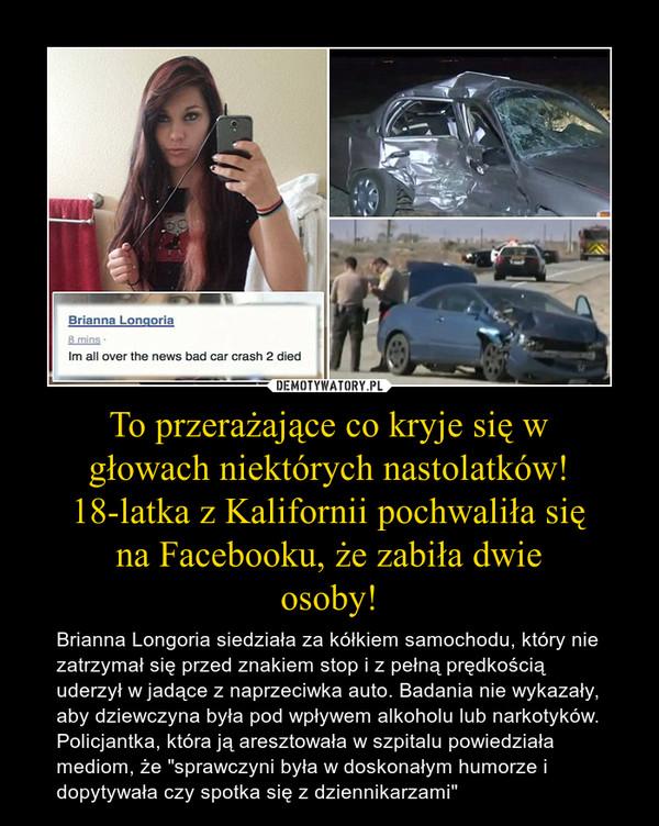 """To przerażające co kryje się wgłowach niektórych nastolatków!18-latka z Kalifornii pochwaliła sięna Facebooku, że zabiła dwieosoby! – Brianna Longoria siedziała za kółkiem samochodu, który nie zatrzymał się przed znakiem stop i z pełną prędkością uderzył w jadące z naprzeciwka auto. Badania nie wykazały, aby dziewczyna była pod wpływem alkoholu lub narkotyków. Policjantka, która ją aresztowała w szpitalu powiedziała mediom, że """"sprawczyni była w doskonałym humorze i dopytywała czy spotka się z dziennikarzami"""""""