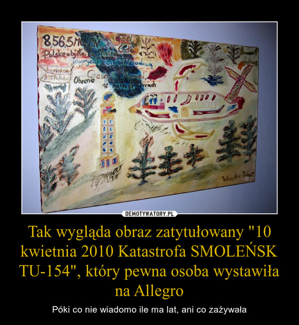 """Tak wygląda obraz zatytułowany """"10 kwietnia 2010 Katastrofa SMOLEŃSK TU-154"""", który pewna osoba wystawiła na Allegro – Póki co nie wiadomo ile ma lat, ani co zażywała"""