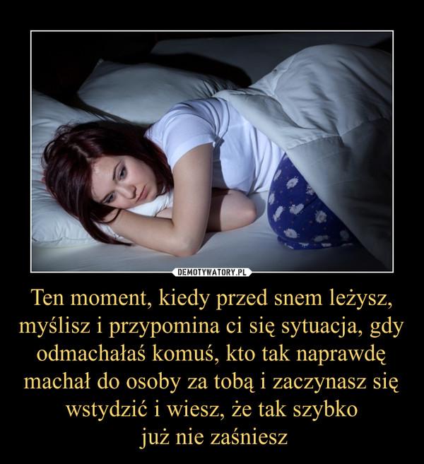 Ten moment, kiedy przed snem leżysz, myślisz i przypomina ci się sytuacja, gdy odmachałaś komuś, kto tak naprawdę machał do osoby za tobą i zaczynasz się wstydzić i wiesz, że tak szybko już nie zaśniesz –
