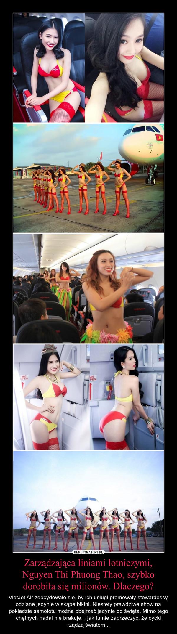 Zarządzająca liniami lotniczymi, Nguyen Thi Phuong Thao, szybko dorobiła się milionów. Dlaczego? – VietJet Air zdecydowało się, by ich usługi promowały stewardessy odziane jedynie w skąpe bikini. Niestety prawdziwe show na pokładzie samolotu można obejrzeć jedynie od święta. Mimo tego chętnych nadal nie brakuje. I jak tu nie zaprzeczyć, że cycki rządzą światem...
