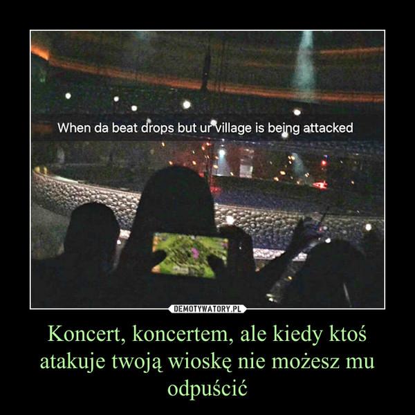 Koncert, koncertem, ale kiedy ktoś atakuje twoją wioskę nie możesz mu odpuścić –