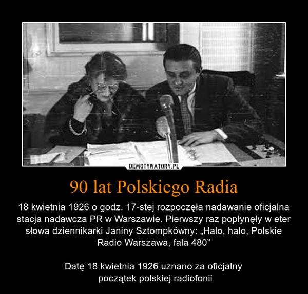 """90 lat Polskiego Radia – 18 kwietnia 1926 o godz. 17-stej rozpoczęła nadawanie oficjalna stacja nadawcza PR w Warszawie. Pierwszy raz popłynęły w eter słowa dziennikarki Janiny Sztompkówny: """"Halo, halo, Polskie Radio Warszawa, fala 480""""Datę 18 kwietnia 1926 uznano za oficjalny początek polskiej radiofonii"""