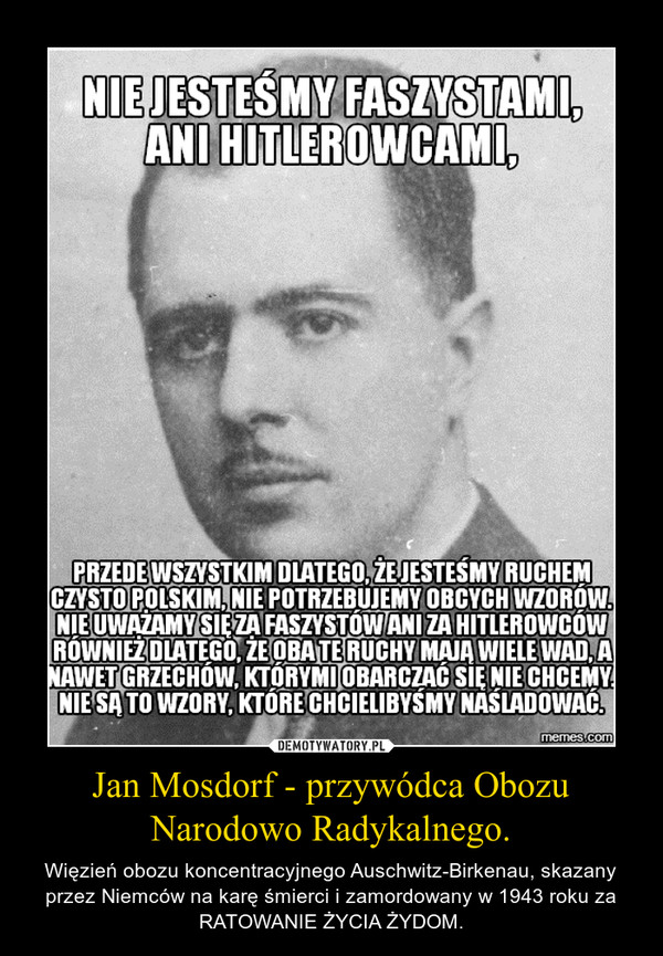 Jan Mosdorf - przywódca Obozu Narodowo Radykalnego. – Więzień obozu koncentracyjnego Auschwitz-Birkenau, skazany przez Niemców na karę śmierci i zamordowany w 1943 roku za RATOWANIE ŻYCIA ŻYDOM.