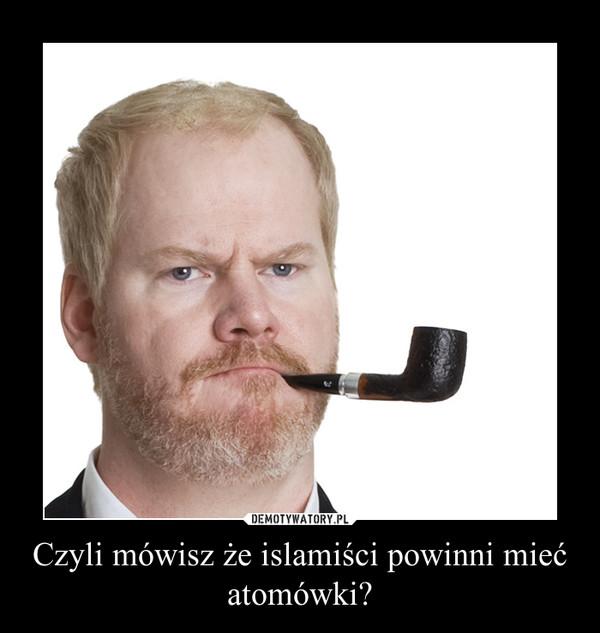 Czyli mówisz że islamiści powinni mieć atomówki? –