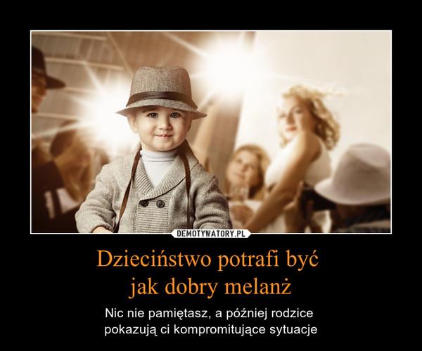 Dzieciństwo potrafi być jak dobry melanż – Nic nie pamiętasz, a później rodzice pokazują ci kompromitujące sytuacje
