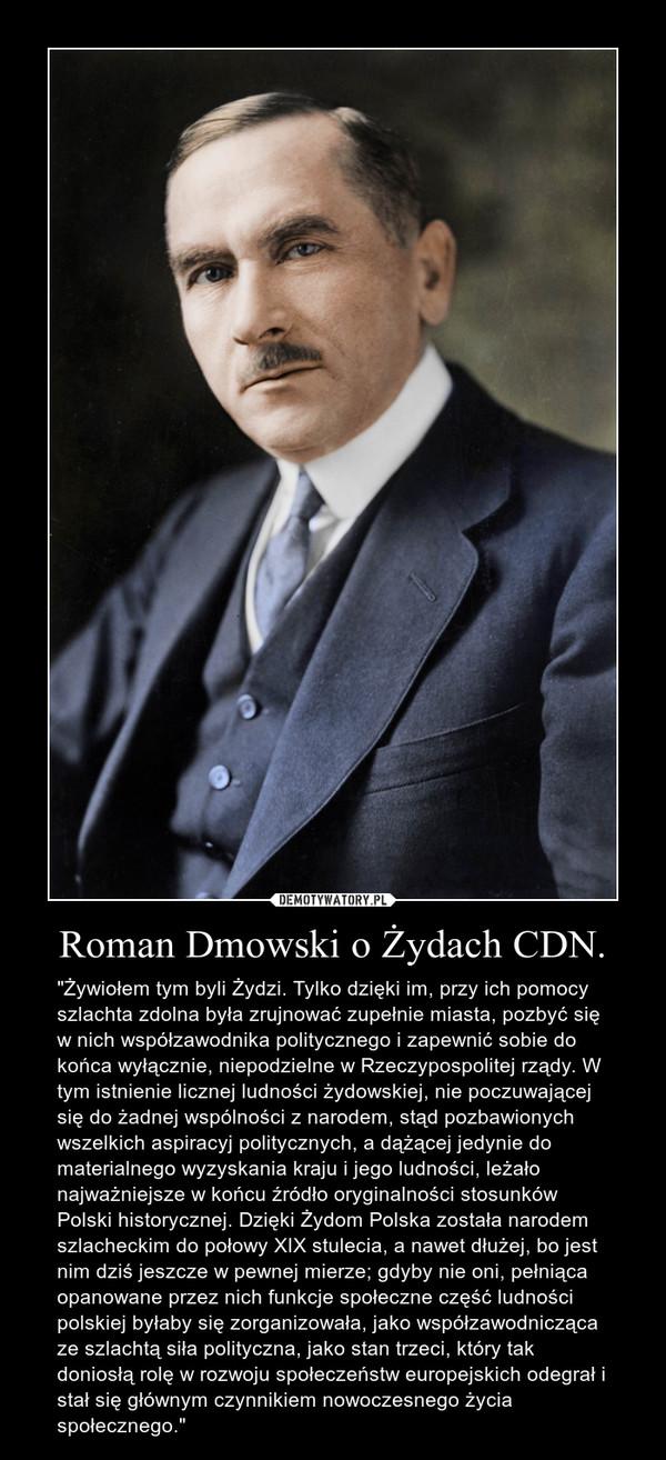 """Roman Dmowski o Żydach CDN. – """"Żywiołem tym byli Żydzi. Tylko dzięki im, przy ich pomocy szlachta zdolna była zrujnować zupełnie miasta, pozbyć się w nich współzawodnika politycznego i zapewnić sobie do końca wyłącznie, niepodzielne w Rzeczypospolitej rządy. W tym istnienie licznej ludności żydowskiej, nie poczuwającej się do żadnej wspólności z narodem, stąd pozbawionych wszelkich aspiracyj politycznych, a dążącej jedynie do materialnego wyzyskania kraju i jego ludności, leżało najważniejsze w końcu źródło oryginalności stosunków Polski historycznej. Dzięki Żydom Polska została narodem szlacheckim do połowy XIX stulecia, a nawet dłużej, bo jest nim dziś jeszcze w pewnej mierze; gdyby nie oni, pełniąca opanowane przez nich funkcje społeczne część ludności polskiej byłaby się zorganizowała, jako współzawodnicząca ze szlachtą siła polityczna, jako stan trzeci, który tak doniosłą rolę w rozwoju społeczeństw europejskich odegrał i stał się głównym czynnikiem nowoczesnego życia społecznego."""""""