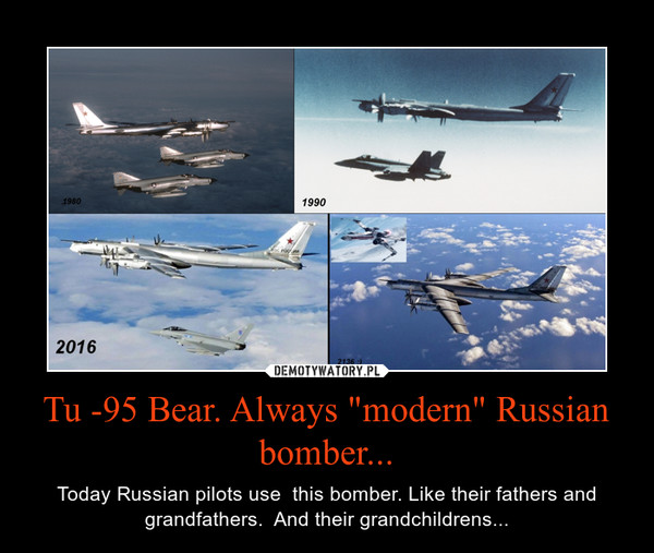 "Tu -95 Bear. Always ""modern"" Russian bomber... – Today Russian pilots use  this bomber. Like their fathers and grandfathers.  And their grandchildrens..."