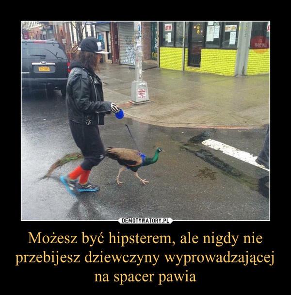 Możesz być hipsterem, ale nigdy nie przebijesz dziewczyny wyprowadzającej na spacer pawia –