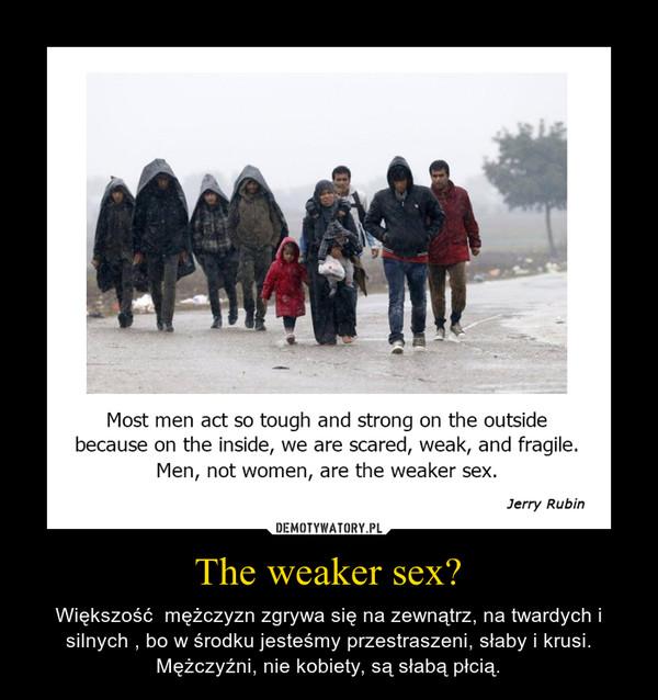 The weaker sex? – Większość  mężczyzn zgrywa się na zewnątrz, na twardych i silnych , bo w środku jesteśmy przestraszeni, słaby i krusi.Mężczyźni, nie kobiety, są słabą płcią.