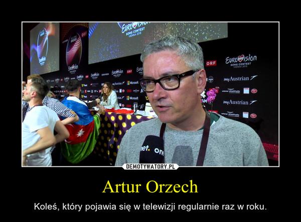 Artur Orzech – Koleś, który pojawia się w telewizji regularnie raz w roku.