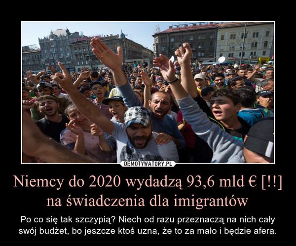 Niemcy do 2020 wydadzą 93,6 mld € [!!] na świadczenia dla imigrantów – Po co się tak szczypią? Niech od razu przeznaczą na nich cały swój budżet, bo jeszcze ktoś uzna, że to za mało i będzie afera.
