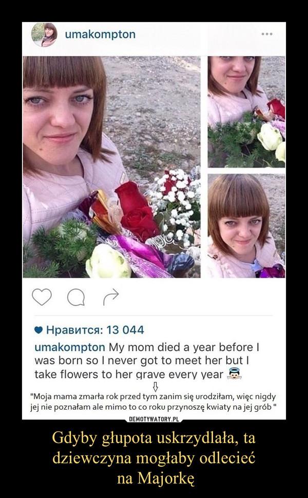 Gdyby głupota uskrzydlała, ta dziewczyna mogłaby odlecieć na Majorkę –  O Hpaemcn: 13 044umakompton My mom died 3 year before Iwas born so I never got to meet her but Itake flowers to her _qrave everv yearI?Moja mama zmarła rok przed tym zanim się urodziłam, więc nigdyjej nie poznałam ale mimo to co roku przynoszę kwiaty najej grób