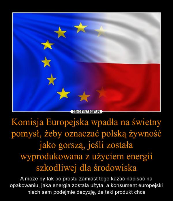 Komisja Europejska wpadła na świetny pomysł, żeby oznaczać polską żywność jako gorszą, jeśli została wyprodukowana z użyciem energii szkodliwej dla środowiska – A może by tak po prostu zamiast tego kazać napisać na opakowaniu, jaka energia została użyta, a konsument europejski niech sam podejmie decyzję, że taki produkt chce