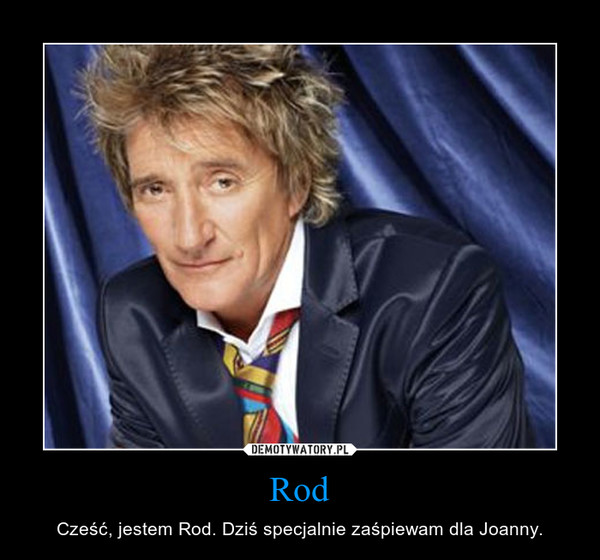 Rod – Cześć, jestem Rod. Dziś specjalnie zaśpiewam dla Joanny.
