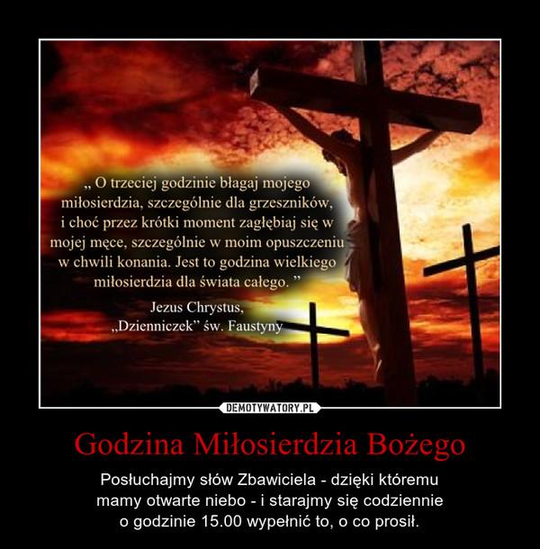 Godzina Miłosierdzia Bożego – Posłuchajmy słów Zbawiciela - dzięki któremumamy otwarte niebo - i starajmy się codziennieo godzinie 15.00 wypełnić to, o co prosił.