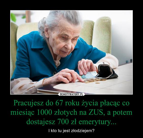 Pracujesz do 67 roku życia płacąc co miesiąc 1000 złotych na ZUS, a potem dostajesz 700 zł emerytury... – I kto tu jest złodziejem?