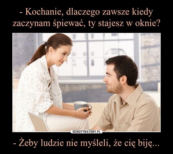 - Żeby ludzie nie myśleli, że cię biję... –