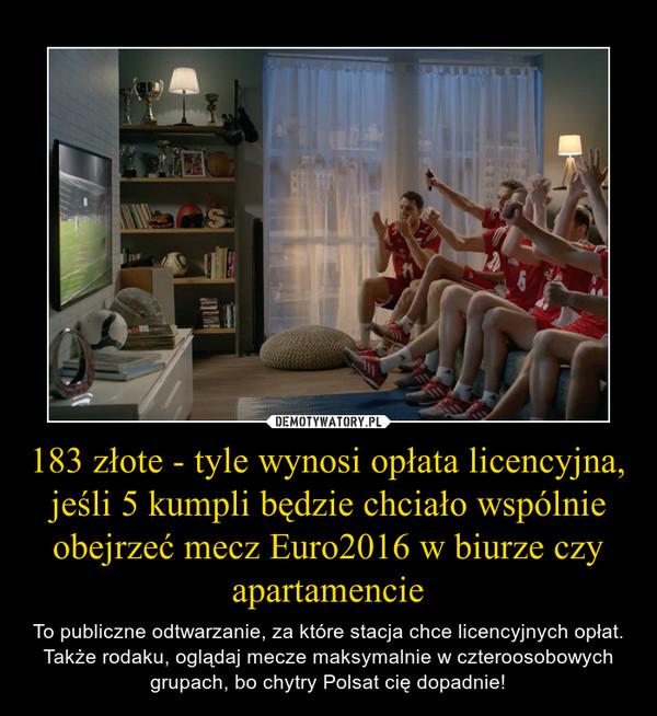 183 złote - tyle wynosi opłata licencyjna, jeśli 5 kumpli będzie chciało wspólnie obejrzeć mecz Euro2016 w biurze czy apartamencie – To publiczne odtwarzanie, za które stacja chce licencyjnych opłat. Także rodaku, oglądaj mecze maksymalnie w czteroosobowych grupach, bo chytry Polsat cię dopadnie!