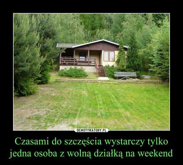 Czasami do szczęścia wystarczy tylko jedna osoba z wolną działką na weekend –