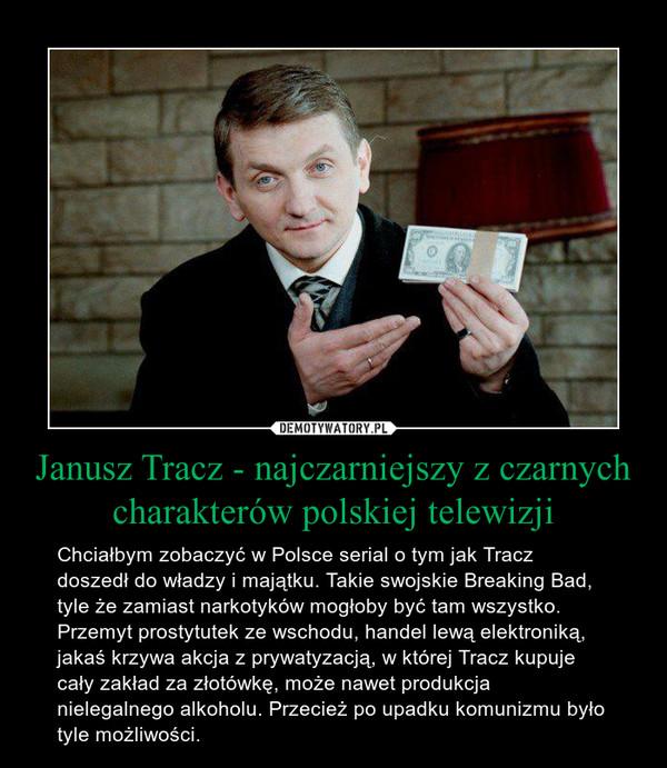Janusz Tracz - najczarniejszy z czarnych charakterów polskiej telewizji – Chciałbym zobaczyć w Polsce serial o tym jak Tracz doszedł do władzy i majątku. Takie swojskie Breaking Bad, tyle że zamiast narkotyków mogłoby być tam wszystko.Przemyt prostytutek ze wschodu, handel lewą elektroniką, jakaś krzywa akcja z prywatyzacją, w której Tracz kupuje cały zakład za złotówkę, może nawet produkcja nielegalnego alkoholu. Przecież po upadku komunizmu było tyle możliwości.