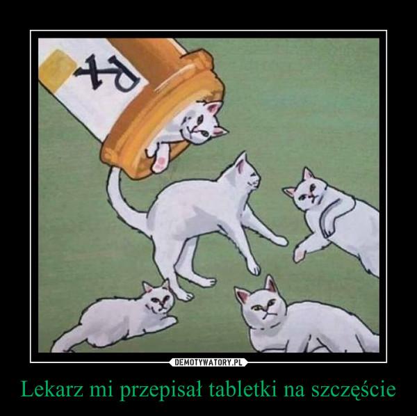 Lekarz mi przepisał tabletki na szczęście –