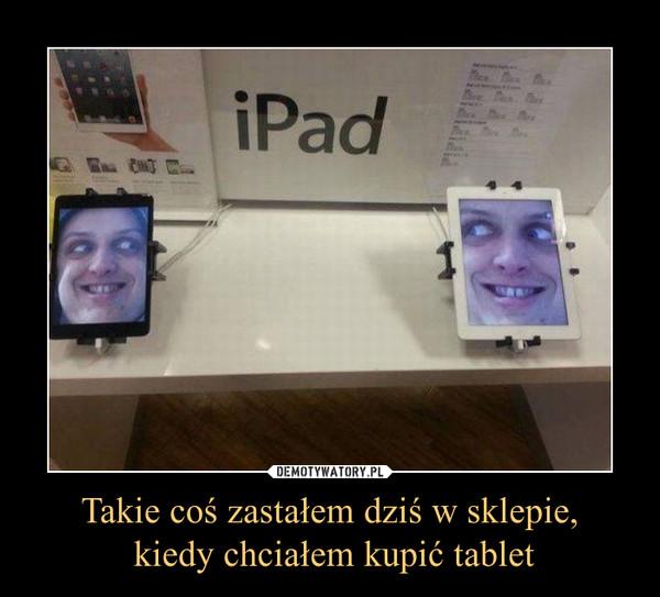 Takie coś zastałem dziś w sklepie, kiedy chciałem kupić tablet –  iPad