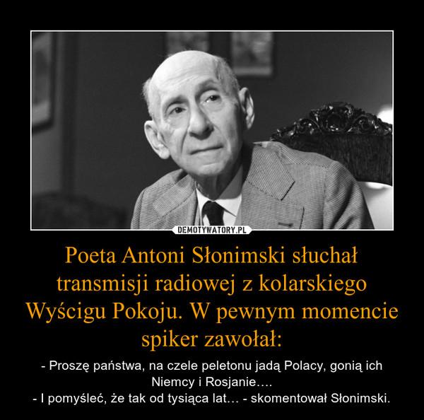 Poeta Antoni Słonimski słuchał transmisji radiowej z kolarskiego Wyścigu Pokoju. W pewnym momencie spiker zawołał: – - Proszę państwa, na czele peletonu jadą Polacy, gonią ich Niemcy i Rosjanie….- I pomyśleć, że tak od tysiąca lat… - skomentował Słonimski.