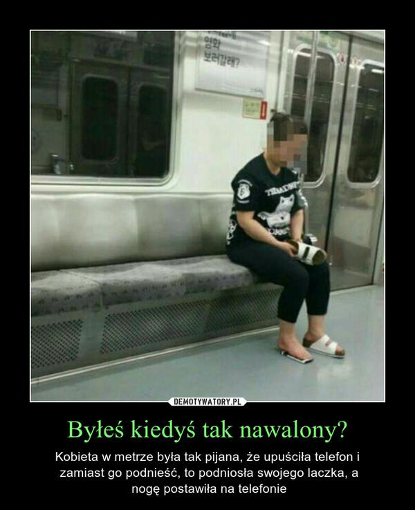 Byłeś kiedyś tak nawalony? – Kobieta w metrze była tak pijana, że upuściła telefon i zamiast go podnieść, to podniosła swojego laczka, a nogę postawiła na telefonie