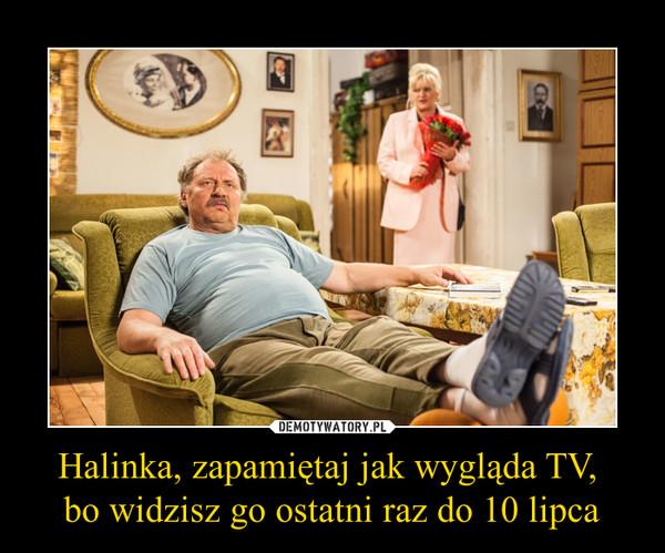 Halinka, zapamiętaj jak wygląda TV, bo widzisz go ostatni raz do 10 lipca –