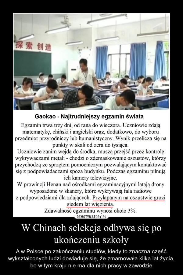 W Chinach selekcja odbywa się po ukończeniu szkoły – A w Polsce po zakończeniu studiów, kiedy to znaczna część wykształconych ludzi dowiaduje się, że zmarnowała kilka lat życia, bo w tym kraju nie ma dla nich pracy w zawodzie Gaokao - Najtrudniejszy egzamin świataEgzamin trwa trzy dni, od rana do wieczora. Uczniowie zdająmatematykę, chiński i angielski oraz, dodatkowo, do wyboruprzedmiot przyrodniczy lub humanistyczny. Wynik przelicza się napunkty w skali od zera do tysiąca.Uczniowie zanim wejdą do środka, muszą przejść przez kontrolęwykrywaczami metali - chodzi o zdemaskowanie oszustów, którzyprzychodzą ze sprzętem pomocniczym pozwalającym kontaktowaćsię z podpowiadaczami spoza budynku. Podczas egzaminu pilnująich kamery telewizyjne.W prowincji Henan nad ośrodkami egzaminacyjnymi latają dronywyposażone w skanery, które wykrywają fala radiowez podpowiedziami dla zdających. Przyłapanym na oszustwie grozisiedem lat więzienia.Zdawalność egzaminu wynosi około 3%.