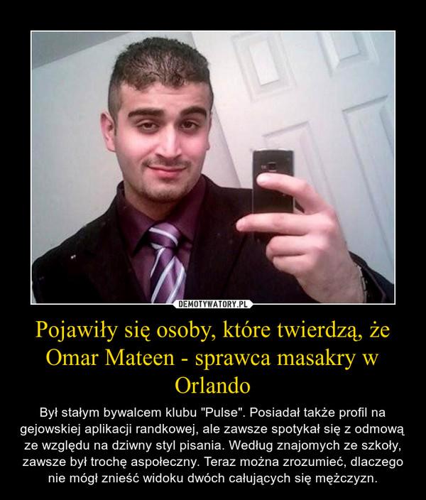 """Pojawiły się osoby, które twierdzą, że Omar Mateen - sprawca masakry w Orlando – Był stałym bywalcem klubu """"Pulse"""". Posiadał także profil na gejowskiej aplikacji randkowej, ale zawsze spotykał się z odmową ze względu na dziwny styl pisania. Według znajomych ze szkoły, zawsze był trochę aspołeczny. Teraz można zrozumieć, dlaczego nie mógł znieść widoku dwóch całujących się mężczyzn."""