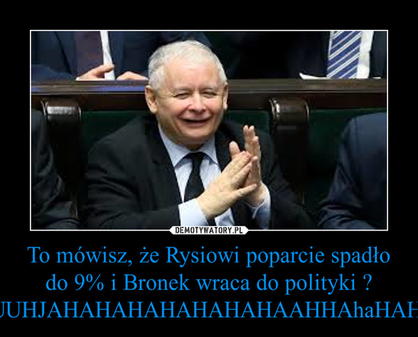 To mówisz, że Rysiowi poparcie spadło do 9% i Bronek wraca do polityki ? UUUUUUHJAHAHAHAHAHAHAHAAHHAhaHAHAHAH. –