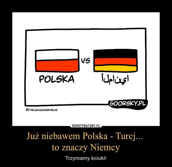 Już niebawem Polska - Turcj... to znaczy Niemcy – Trzymamy kciuki!