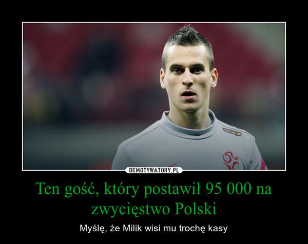 Ten gość, który postawił 95 000 na zwycięstwo Polski – Myślę, że Milik wisi mu trochę kasy