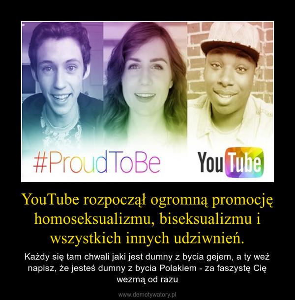YouTube rozpoczął ogromną promocję homoseksualizmu, biseksualizmu i wszystkich innych udziwnień. – Każdy się tam chwali jaki jest dumny z bycia gejem, a ty weź napisz, że jesteś dumny z bycia Polakiem - za faszystę Cię wezmą od razu
