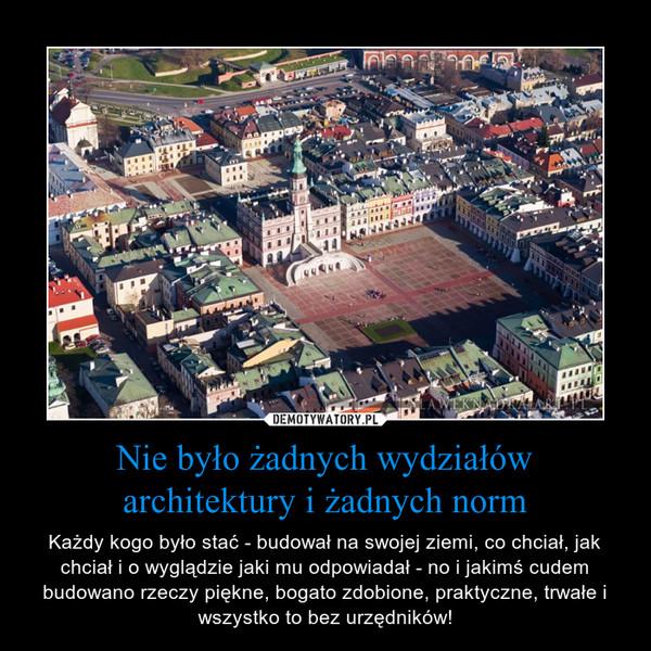 Nie było żadnych wydziałów architektury i żadnych norm – Każdy kogo było stać - budował na swojej ziemi, co chciał, jak chciał i o wyglądzie jaki mu odpowiadał - no i jakimś cudem budowano rzeczy piękne, bogato zdobione, praktyczne, trwałe i wszystko to bez urzędników!
