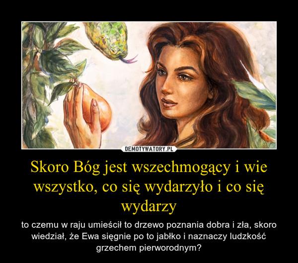 Skoro Bóg jest wszechmogący i wie wszystko, co się wydarzyło i co się wydarzy – to czemu w raju umieścił to drzewo poznania dobra i zła, skoro wiedział, że Ewa sięgnie po to jabłko i naznaczy ludzkość grzechem pierworodnym?