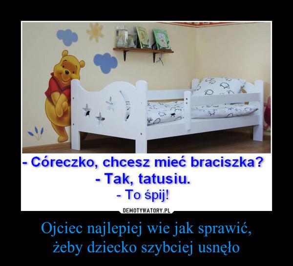 Ojciec najlepiej wie jak sprawić,żeby dziecko szybciej usnęło –  - Córeczko, chcesz mieć braciszka?- Tak, tatusiu.- To śpij!