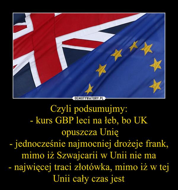 Czyli podsumujmy:- kurs GBP leci na łeb, bo UK opuszcza Unię- jednocześnie najmocniej drożeje frank, mimo iż Szwajcarii w Unii nie ma- najwięcej traci złotówka, mimo iż w tej Unii cały czas jest –