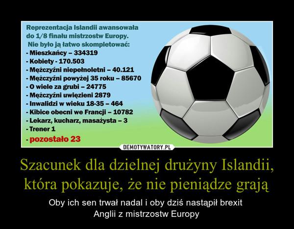 Szacunek dla dzielnej drużyny Islandii, która pokazuje, że nie pieniądze grają – Oby ich sen trwał nadal i oby dziś nastąpił brexit Anglii z mistrzostw Europy