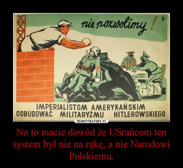 No to macie dowód że USrańcom ten system był nie na rękę, a nie Narodowi Polskiemu. –
