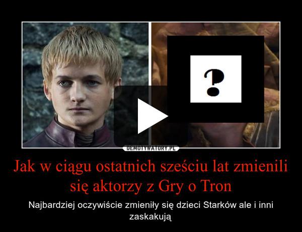 Jak w ciągu ostatnich sześciu lat zmienili się aktorzy z Gry o Tron – Najbardziej oczywiście zmieniły się dzieci Starków ale i inni zaskakują