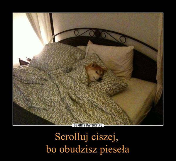 Scrolluj ciszej, bo obudzisz pieseła –