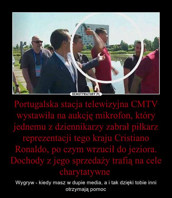 Portugalska stacja telewizyjna CMTV wystawiła na aukcję mikrofon, który jednemu z dziennikarzy zabrał piłkarz reprezentacji tego kraju Cristiano Ronaldo, po czym wrzucił do jeziora. Dochody z jego sprzedaży trafią na cele charytatywne  – Wygryw - kiedy masz w dupie media, a i tak dzięki tobie inni otrzymają pomoc